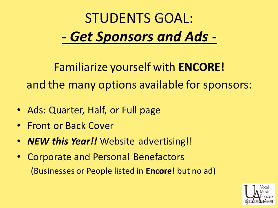 Create a goal Target Independently owned UA businesses: - Remember your dentist, orthodontist, music teacher Work in pairs if it is more comfortable Find the right person at the business - Supervisor, Manager, or Owner Look around the community and think of businesses or people that would be likely to support UA school programs and would benefit from advertising in the ENCORE!