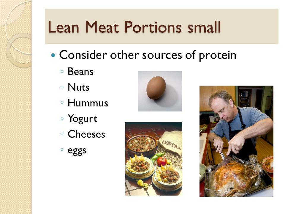 Lean Meat Portions small Consider other sources of protein ◦ Beans ◦ Nuts ◦ Hummus ◦ Yogurt ◦ Cheeses ◦ eggs