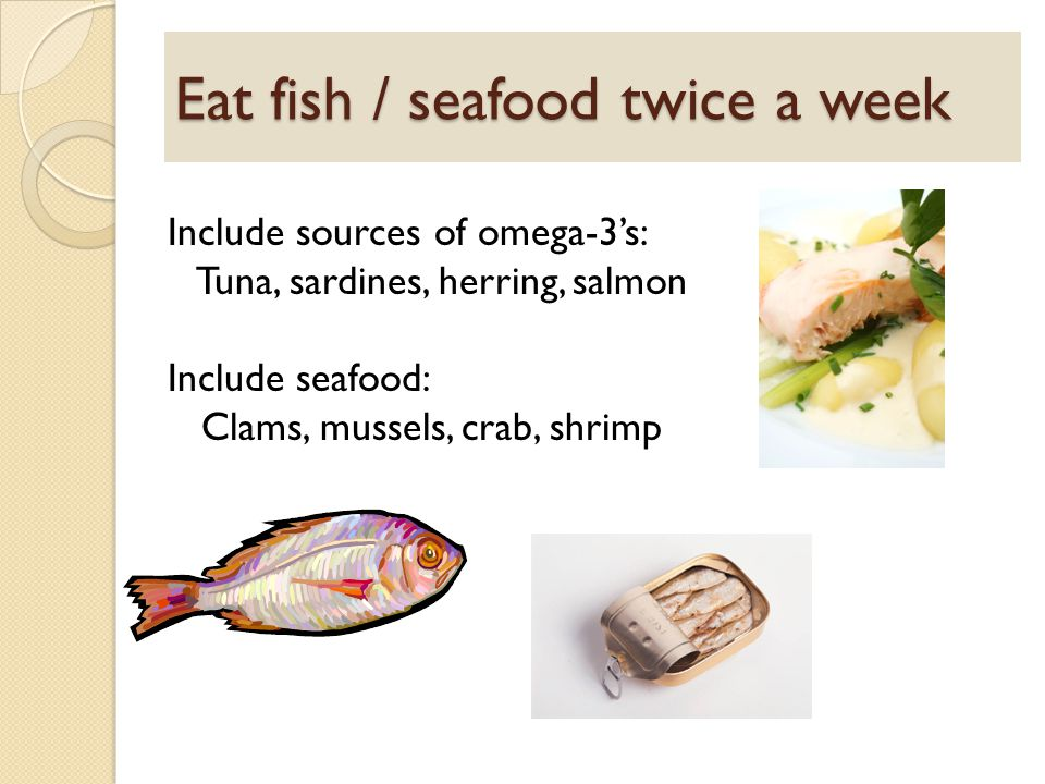 Eat fish / seafood twice a week Include sources of omega-3's: Tuna, sardines, herring, salmon Include seafood: Clams, mussels, crab, shrimp