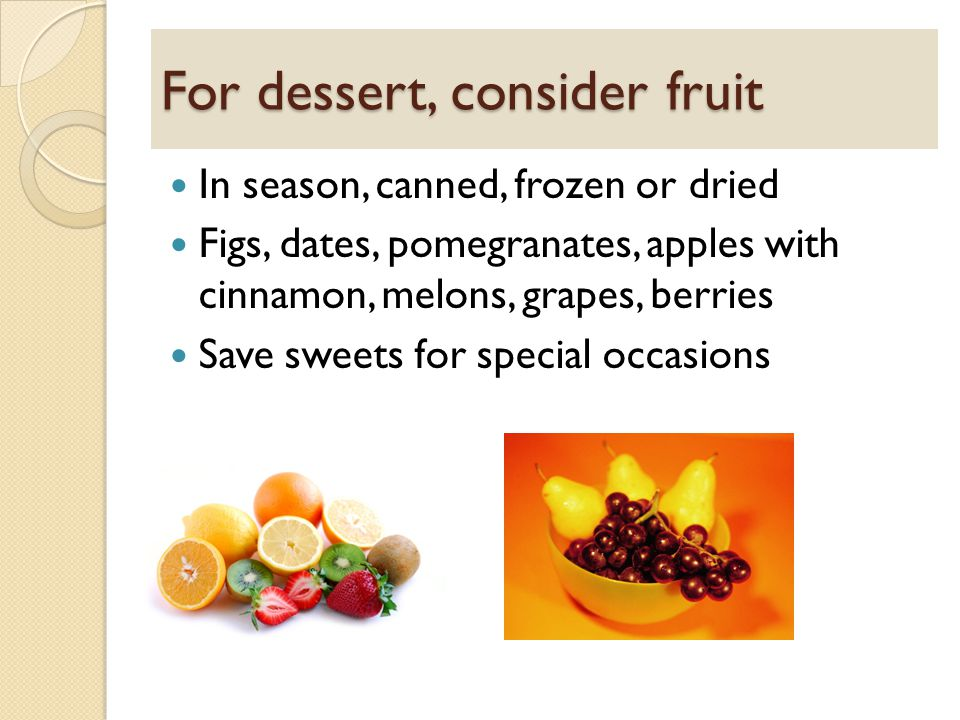 For dessert, consider fruit In season, canned, frozen or dried Figs, dates, pomegranates, apples with cinnamon, melons, grapes, berries Save sweets for special occasions