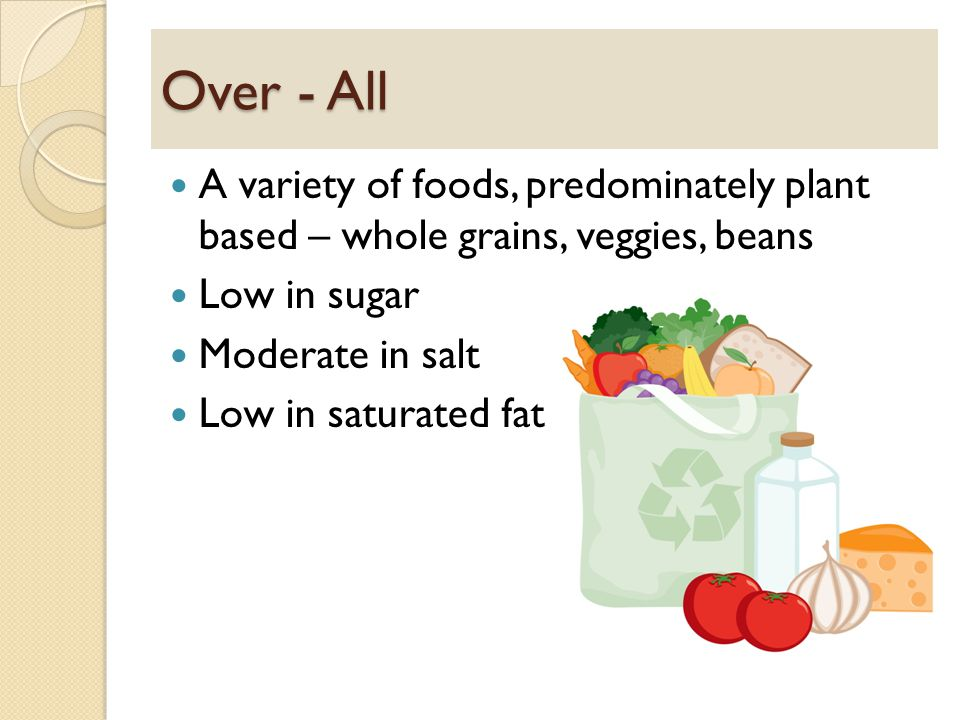Over - All A variety of foods, predominately plant based – whole grains, veggies, beans Low in sugar Moderate in salt Low in saturated fat