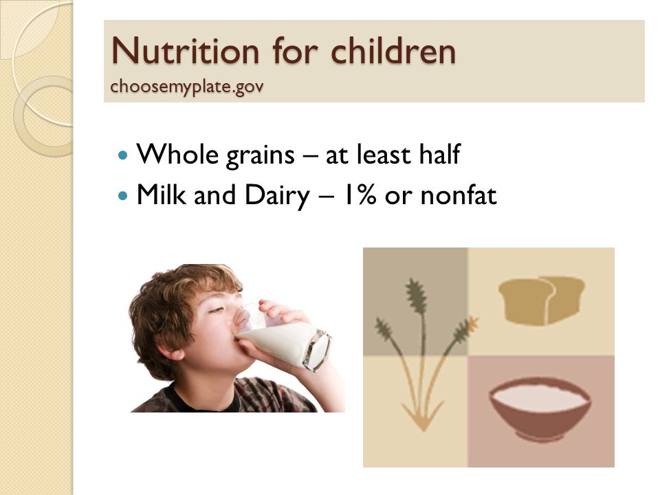Nutrition for children choosemyplate.gov Whole grains – at least half Milk and Dairy – 1% or nonfat