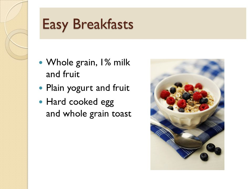 Easy Breakfasts Whole grain, 1% milk and fruit Plain yogurt and fruit Hard cooked egg and whole grain toast