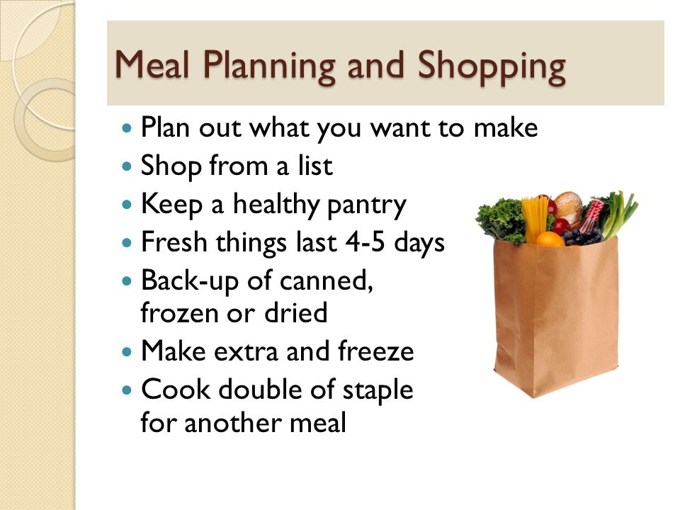 Meal Planning and Shopping Plan out what you want to make Shop from a list Keep a healthy pantry Fresh things last 4-5 days Back-up of canned, frozen or dried Make extra and freeze Cook double of staple for another meal