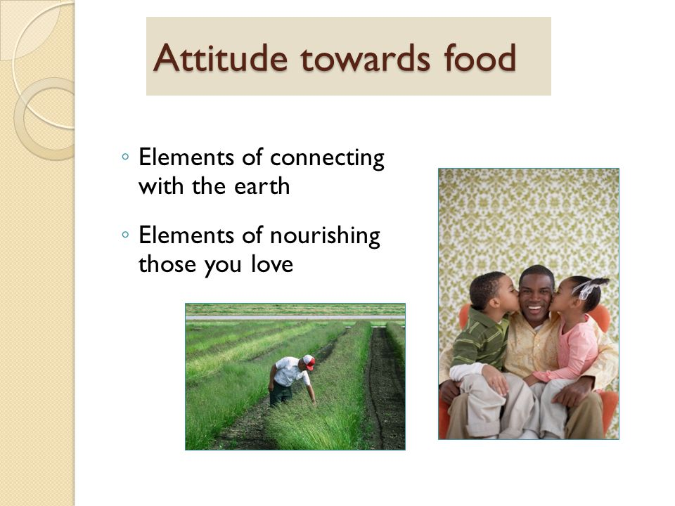 Attitude towards food ◦ Elements of connecting with the earth ◦ Elements of nourishing those you love