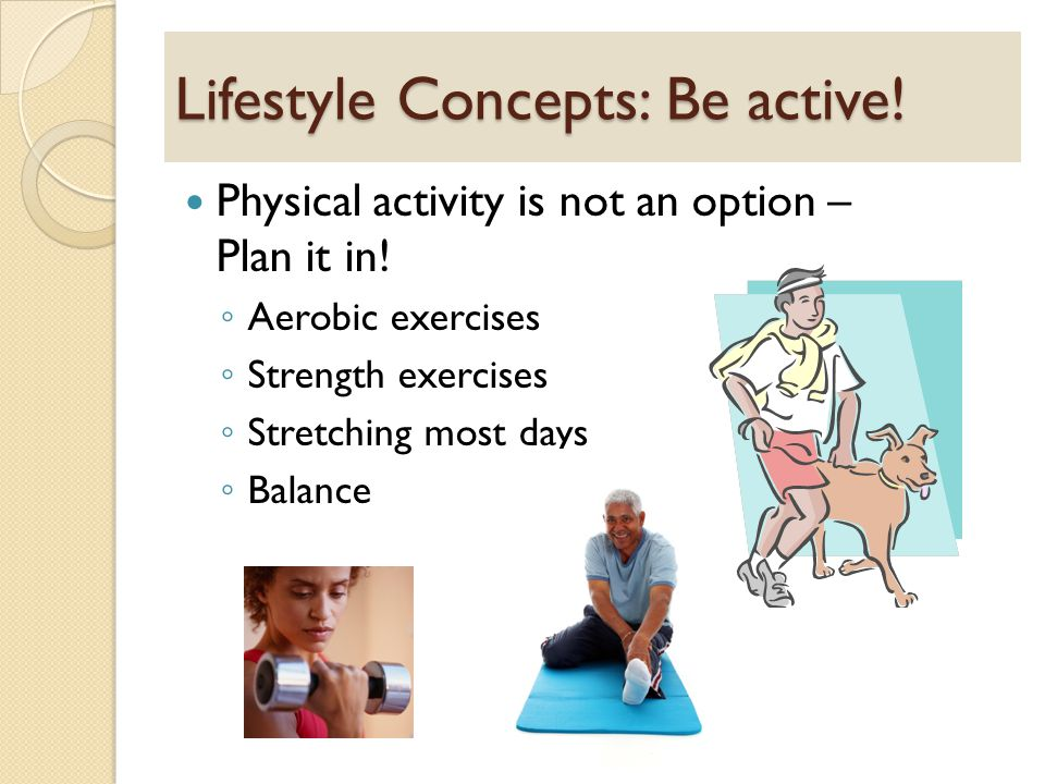 Lifestyle Concepts: Be active. Physical activity is not an option – Plan it in.