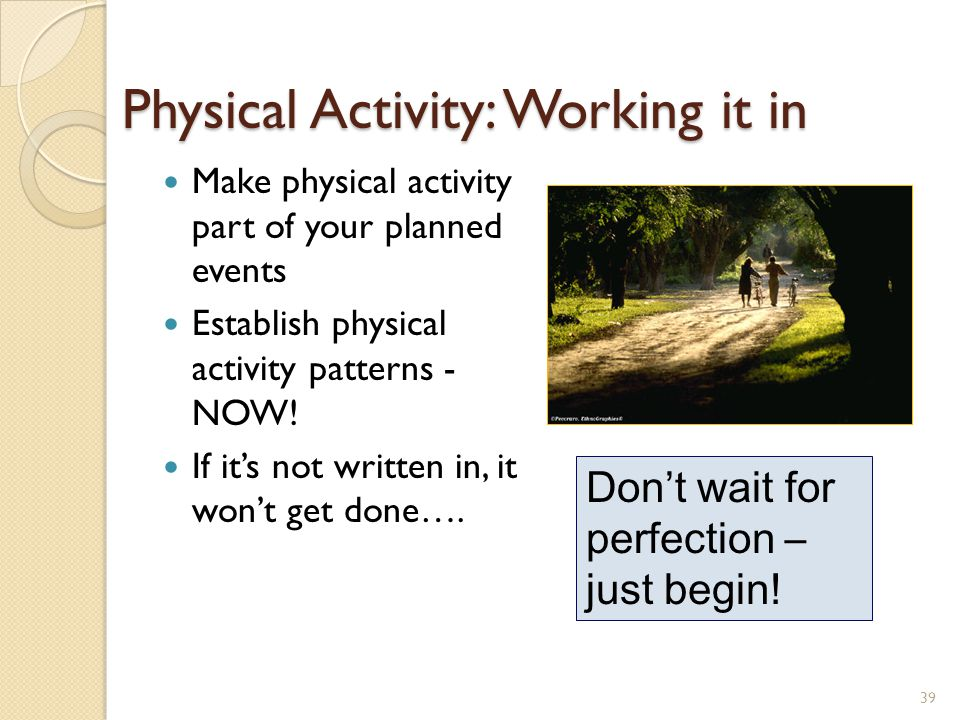 39 Physical Activity: Working it in Make physical activity part of your planned events Establish physical activity patterns - NOW.
