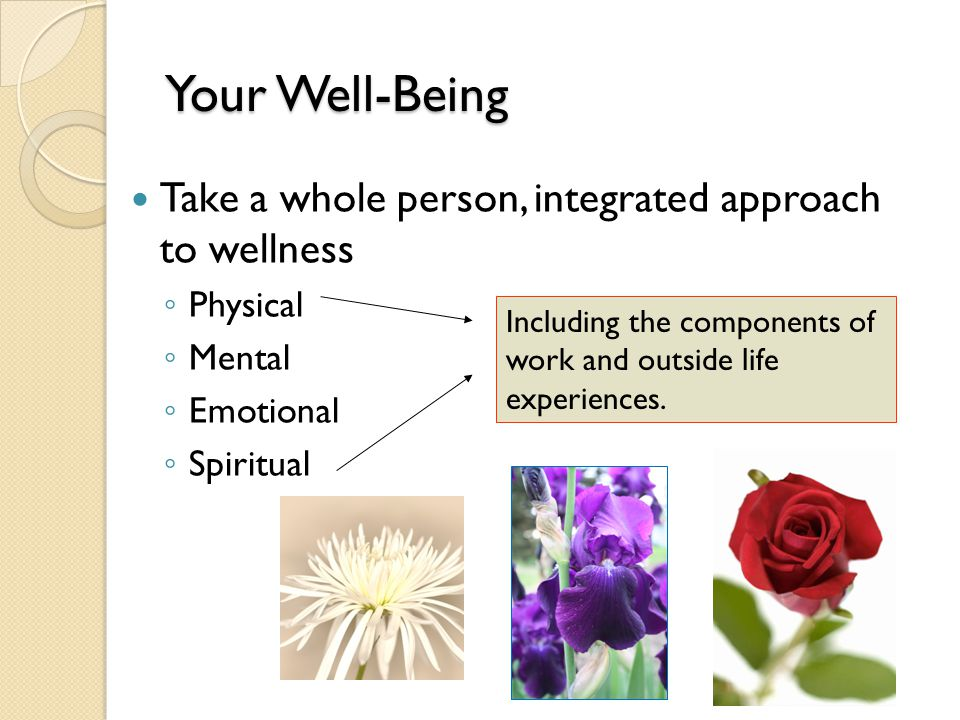 Your Well-Being Your Well-Being Take a whole person, integrated approach to wellness ◦ Physical ◦ Mental ◦ Emotional ◦ Spiritual Including the components of work and outside life experiences.