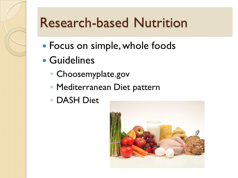 Research-based Nutrition Focus on simple, whole foods Guidelines ◦ Choosemyplate.gov ◦ Mediterranean Diet pattern ◦ DASH Diet