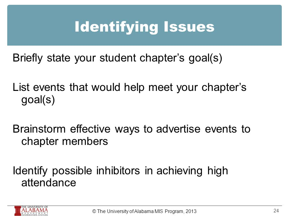 Identifying Issues Briefly state your student chapter's goal(s) List events that would help meet your chapter's goal(s) Brainstorm effective ways to advertise events to chapter members Identify possible inhibitors in achieving high attendance 24 © The University of Alabama MIS Program, 2013