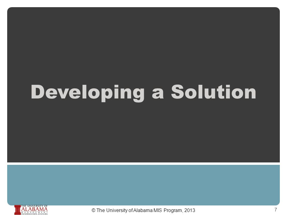 Developing a Solution 7 © The University of Alabama MIS Program, 2013