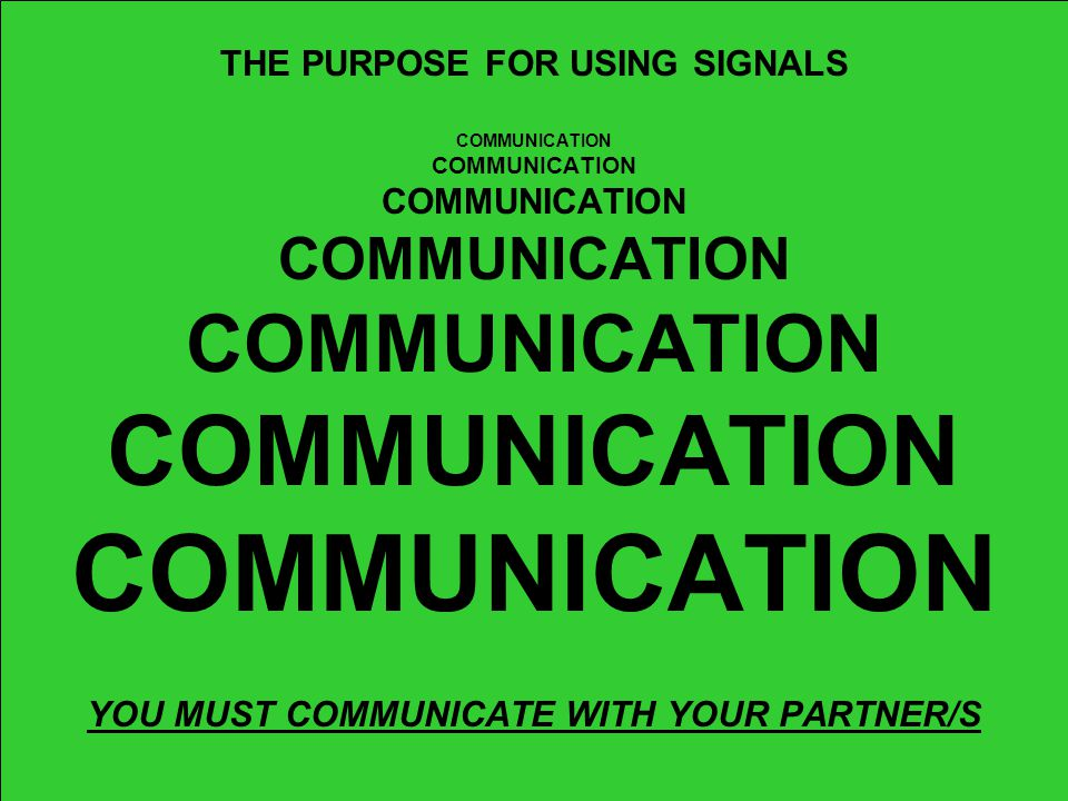 SIGNALS = COMMUNICATION Umpires need to communicate with their partner/s, coaches, and fans; They need to know what your decision is on all plays; The quickest and easiest way to communicate that decision is by giving a signal; SAFE/OUT,FAIR/FOUL, ETC.