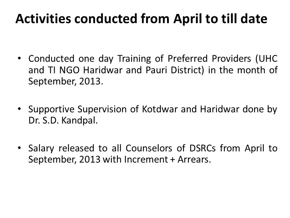 Activities conducted from April to till date Conducted one day Training of Preferred Providers (UHC and TI NGO Haridwar and Pauri District) in the month of September, 2013.