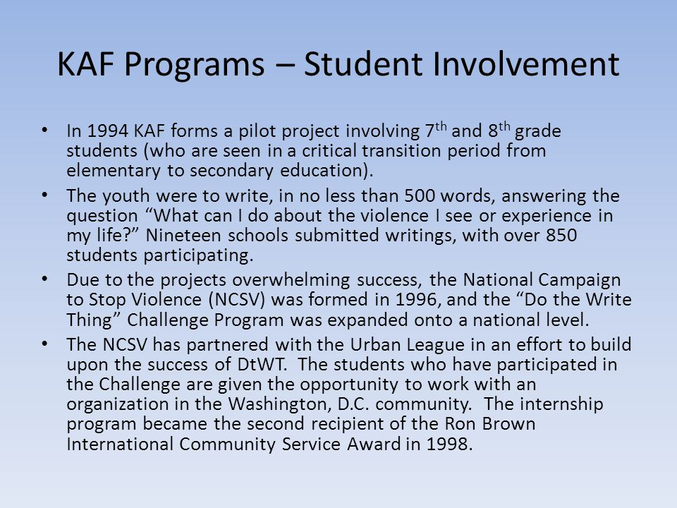 KAF Programs – Student Involvement In 1994 KAF forms a pilot project involving 7 th and 8 th grade students (who are seen in a critical transition period from elementary to secondary education).