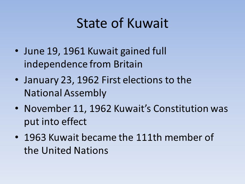 State of Kuwait June 19, 1961 Kuwait gained full independence from Britain January 23, 1962 First elections to the National Assembly November 11, 1962 Kuwait's Constitution was put into effect 1963 Kuwait became the 111th member of the United Nations