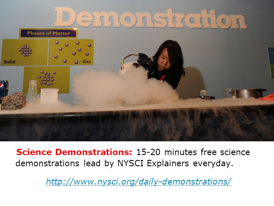 Science Demonstrations: 15-20 minutes free science demonstrations lead by NYSCI Explainers everyday. http://www.nysci.org/daily-demonstrations/