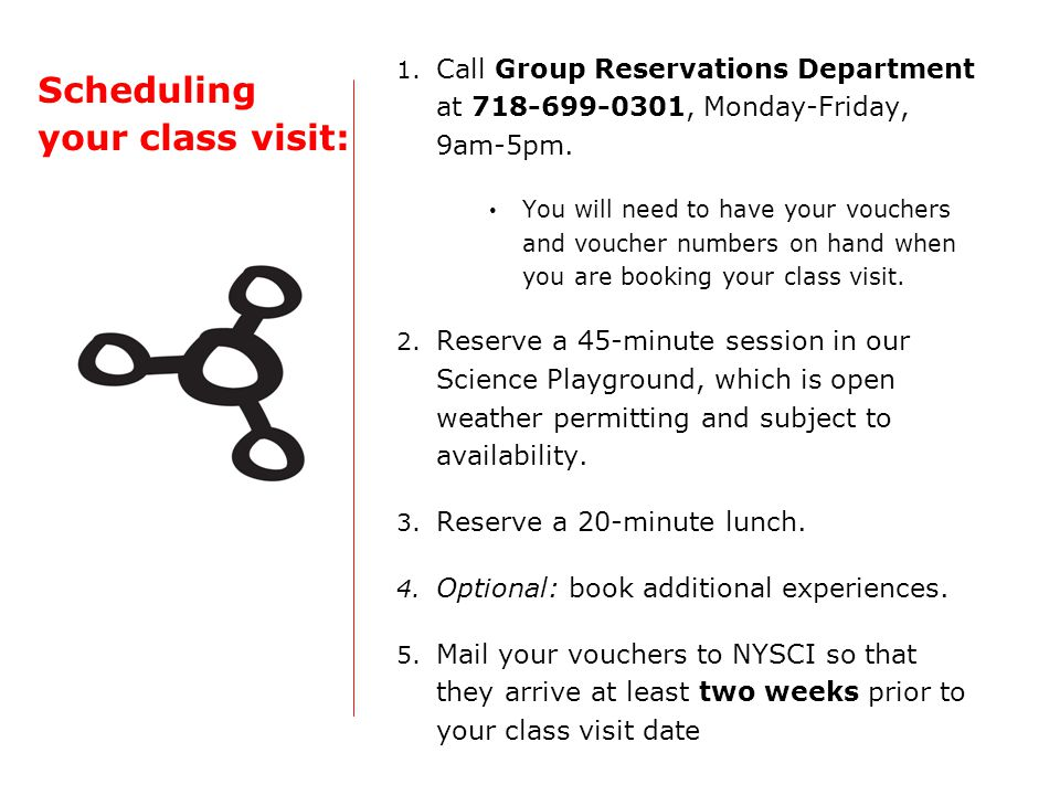 Scheduling your class visit: 1. Call Group Reservations Department at 718-699-0301, Monday-Friday, 9am-5pm. You will need to have your vouchers and vo