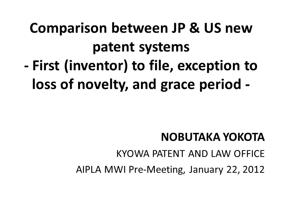 Comparison between JP & US new patent systems - First (inventor) to file, exception to loss of novelty, and grace period - NOBUTAKA YOKOTA KYOWA PATEN