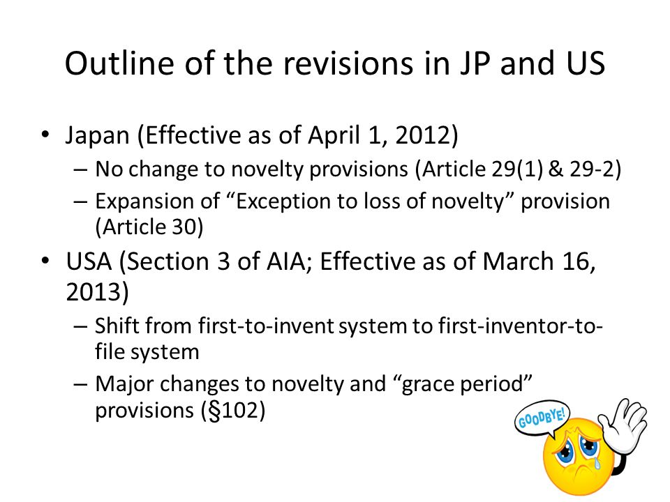 Outline of the revisions in JP and US Japan (Effective as of April 1, 2012) – No change to novelty provisions (Article 29(1) & 29-2) – Expansion of Exception to loss of novelty provision (Article 30) USA (Section 3 of AIA; Effective as of March 16, 2013) – Shift from first-to-invent system to first-inventor-to- file system – Major changes to novelty and grace period provisions (§102)