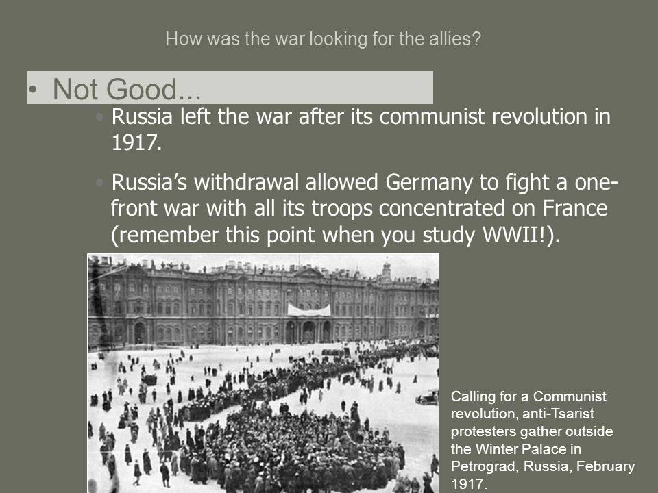 How was the war looking for the allies? Russia left the war after its communist revolution in 1917. Russia's withdrawal allowed Germany to fight a one