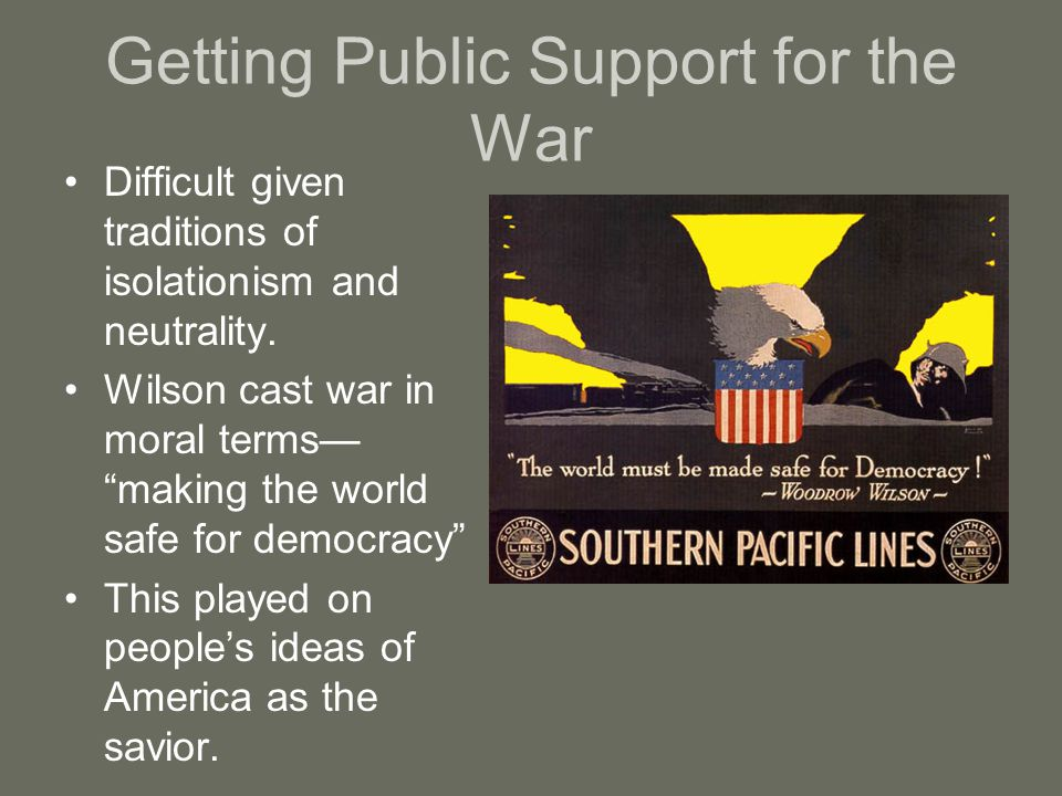 "Getting Public Support for the War Difficult given traditions of isolationism and neutrality. Wilson cast war in moral terms— ""making the world safe f"