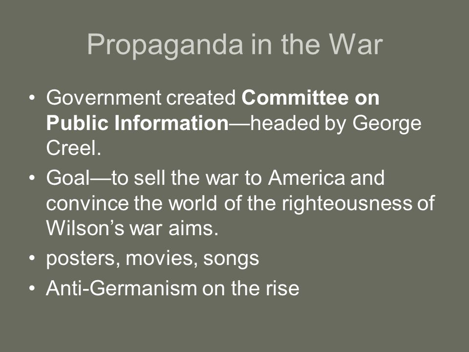 Propaganda in the War Government created Committee on Public Information—headed by George Creel. Goal—to sell the war to America and convince the worl