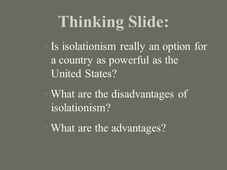 Thinking Slide: Is isolationism really an option for a country as powerful as the United States? What are the disadvantages of isolationism? What are
