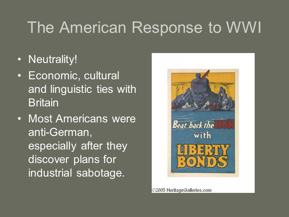 The American Response to WWI Neutrality! Economic, cultural and linguistic ties with Britain Most Americans were anti-German, especially after they di