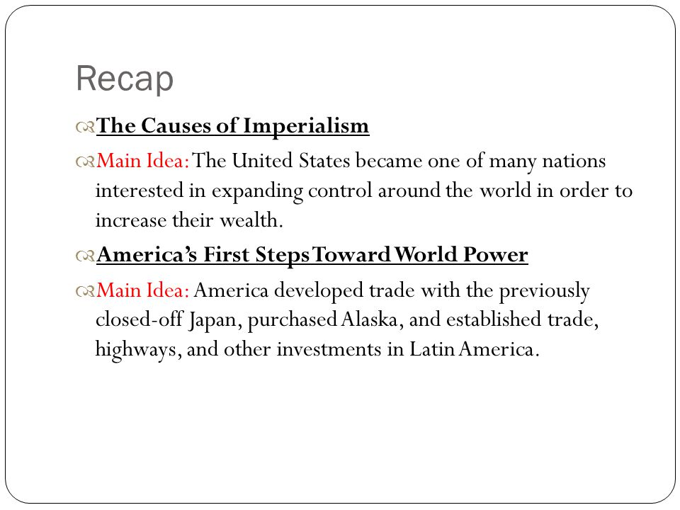 Recap  The Causes of Imperialism  Main Idea: The United States became one of many nations interested in expanding control around the world in order to increase their wealth.