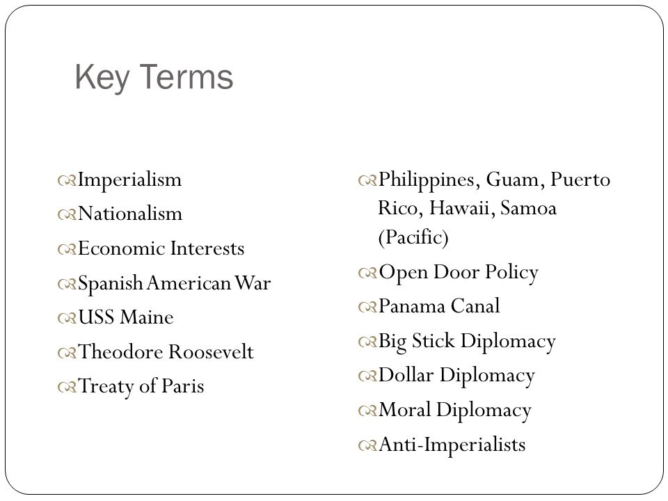 Key Terms  Imperialism  Nationalism  Economic Interests  Spanish American War  USS Maine  Theodore Roosevelt  Treaty of Paris  Philippines, Guam, Puerto Rico, Hawaii, Samoa (Pacific)  Open Door Policy  Panama Canal  Big Stick Diplomacy  Dollar Diplomacy  Moral Diplomacy  Anti-Imperialists