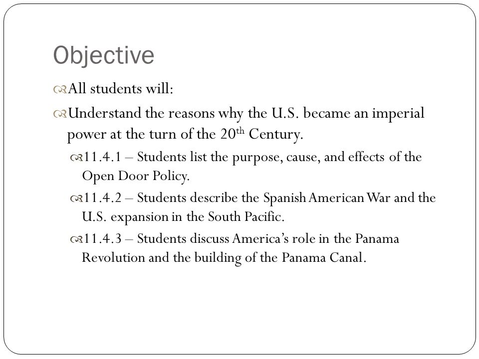 Objective  All students will:  Understand the reasons why the U.S. became an imperial power at the turn of the 20 th Century.  11.4.1 – Students li