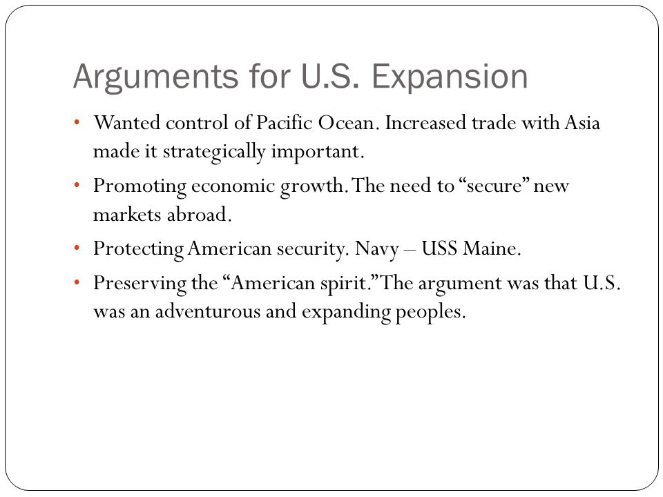 Arguments for U.S. Expansion Wanted control of Pacific Ocean. Increased trade with Asia made it strategically important. Promoting economic growth. Th