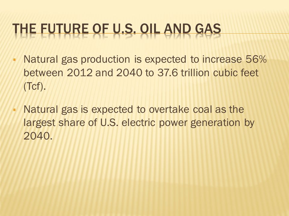  Natural gas production is expected to increase 56% between 2012 and 2040 to 37.6 trillion cubic feet (Tcf).  Natural gas is expected to overtake co