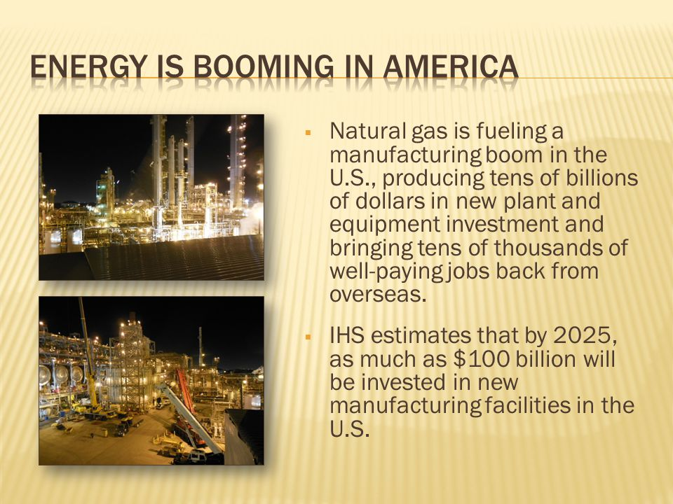  Natural gas is fueling a manufacturing boom in the U.S., producing tens of billions of dollars in new plant and equipment investment and bringing te
