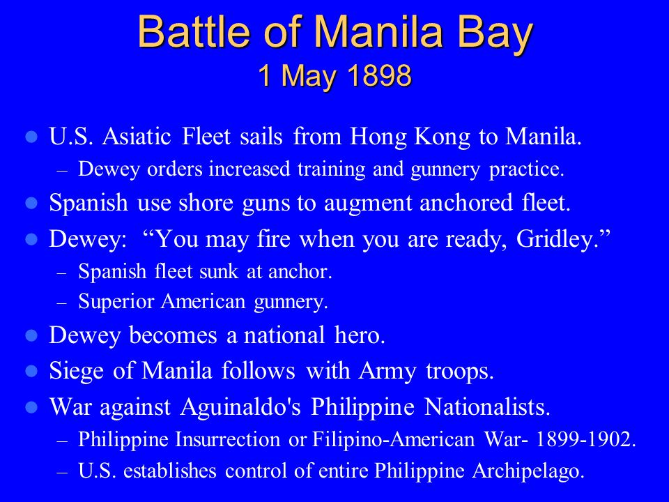 Battle of Manila Bay 1 May 1898 U.S. Asiatic Fleet sails from Hong Kong to Manila. – Dewey orders increased training and gunnery practice. Spanish use