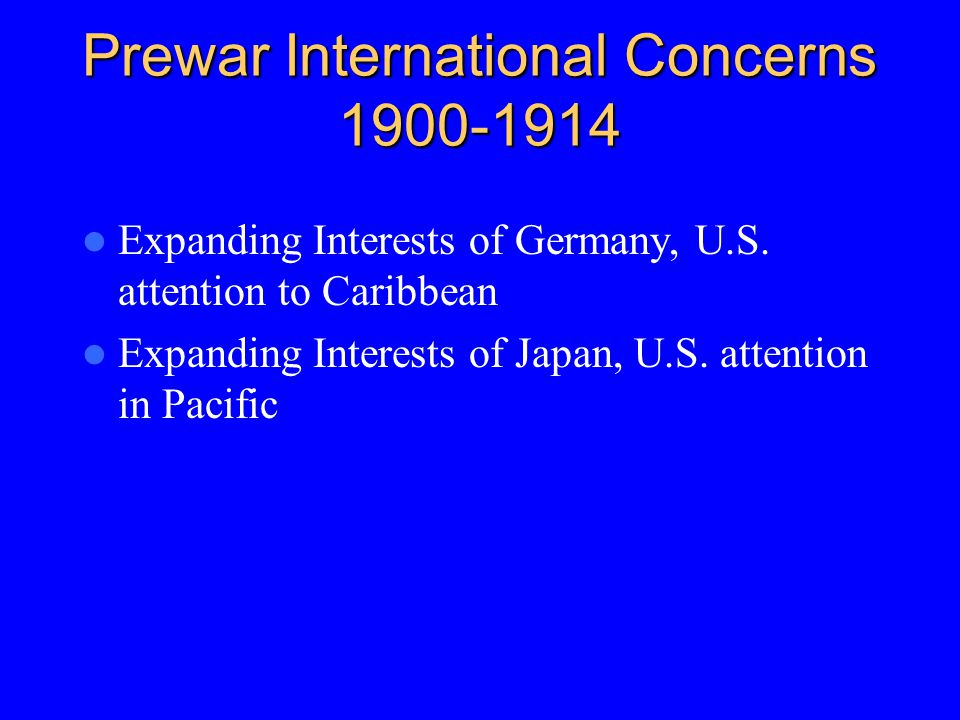 Prewar International Concerns 1900-1914 Expanding Interests of Germany, U.S. attention to Caribbean Expanding Interests of Japan, U.S. attention in Pa