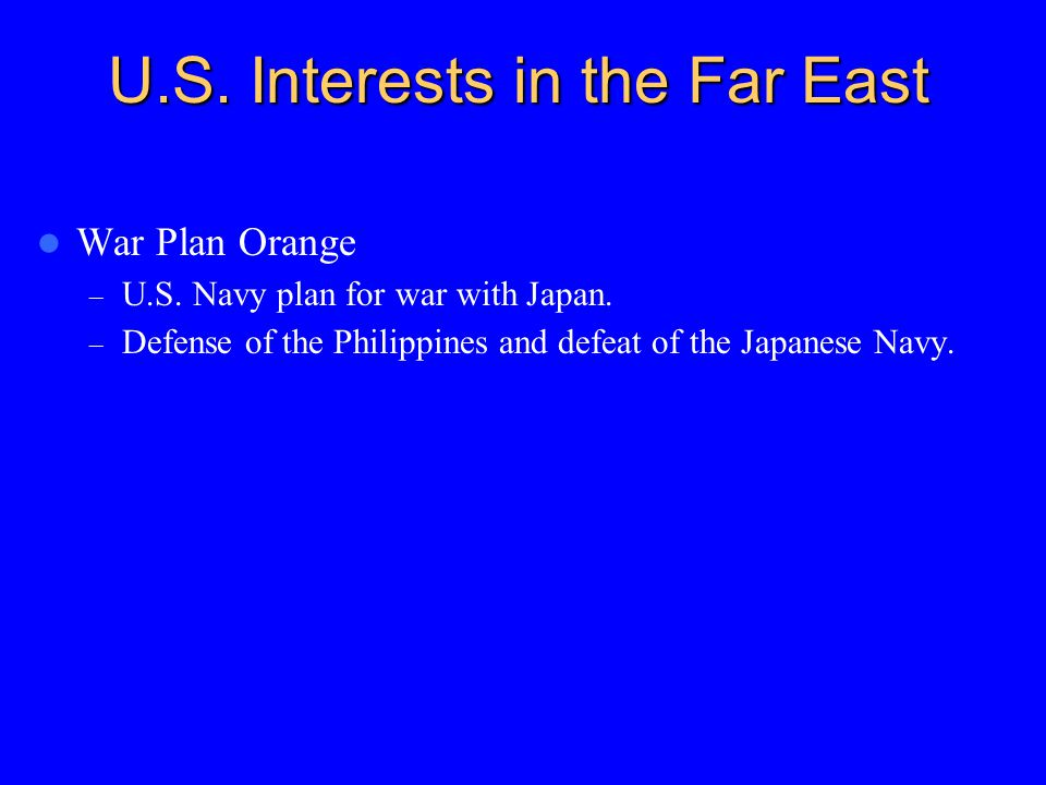 U.S. Interests in the Far East War Plan Orange – U.S. Navy plan for war with Japan. – Defense of the Philippines and defeat of the Japanese Navy.