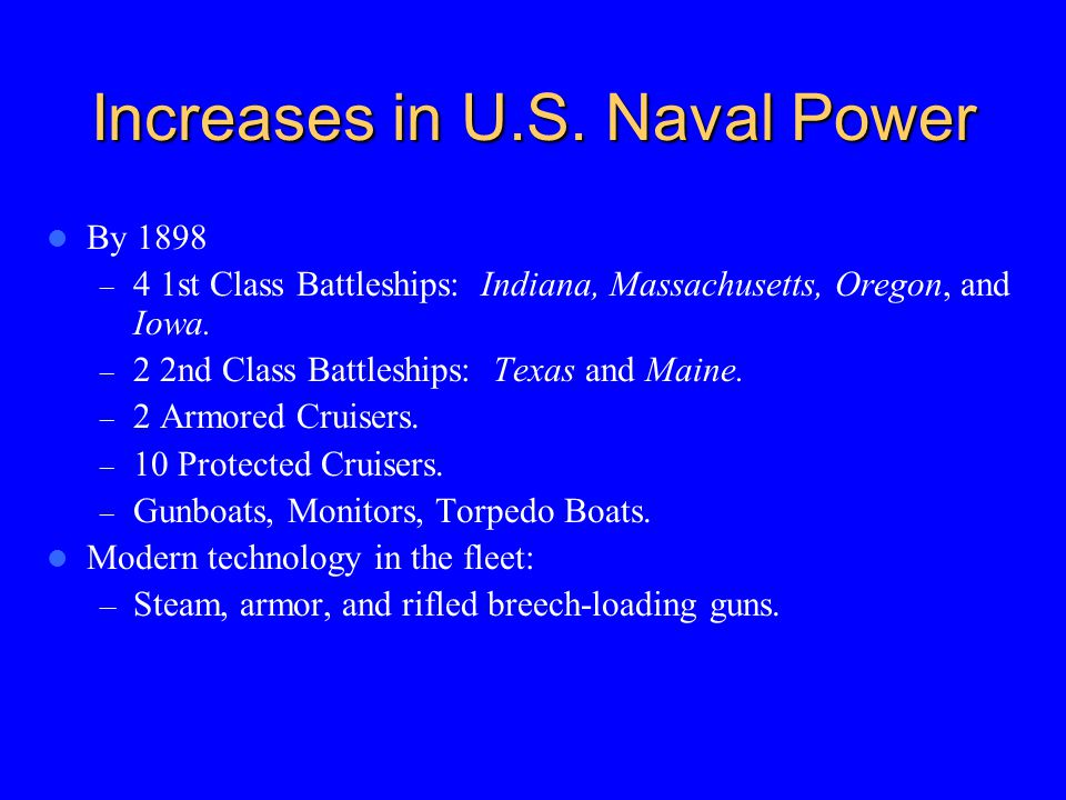Increases in U.S. Naval Power By 1898 – 4 1st Class Battleships: Indiana, Massachusetts, Oregon, and Iowa. – 2 2nd Class Battleships: Texas and Maine.