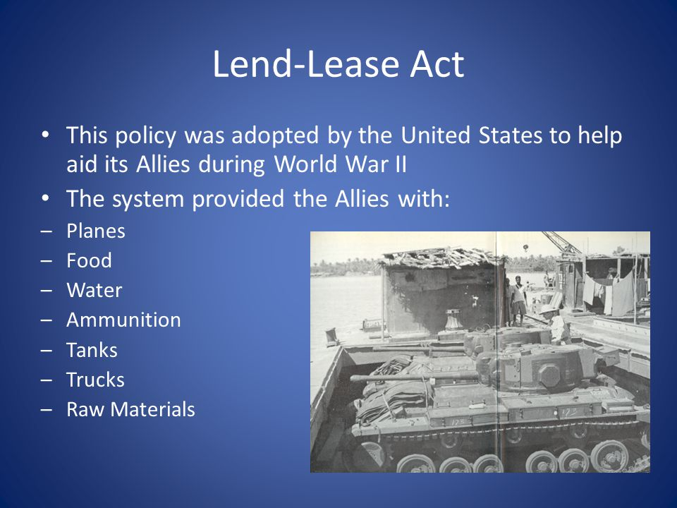 Lend-Lease Act This policy was adopted by the United States to help aid its Allies during World War II The system provided the Allies with: –Planes –F
