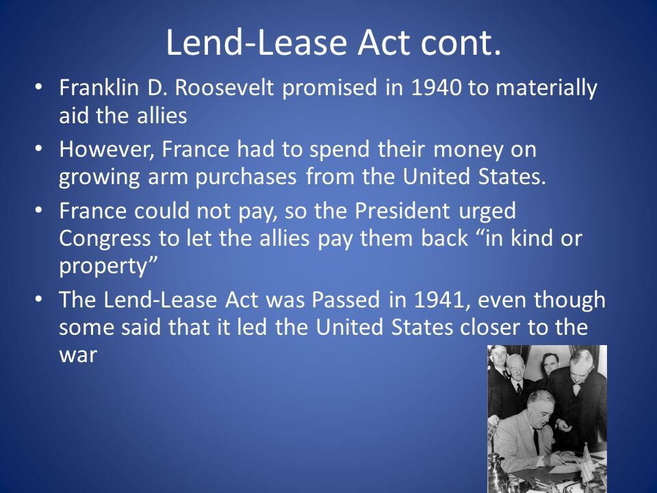 Lend-Lease Act cont. Franklin D. Roosevelt promised in 1940 to materially aid the allies However, France had to spend their money on growing arm purch