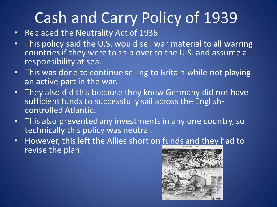 Cash and Carry Policy of 1939 Replaced the Neutrality Act of 1936 This policy said the U.S. would sell war material to all warring countries if they w