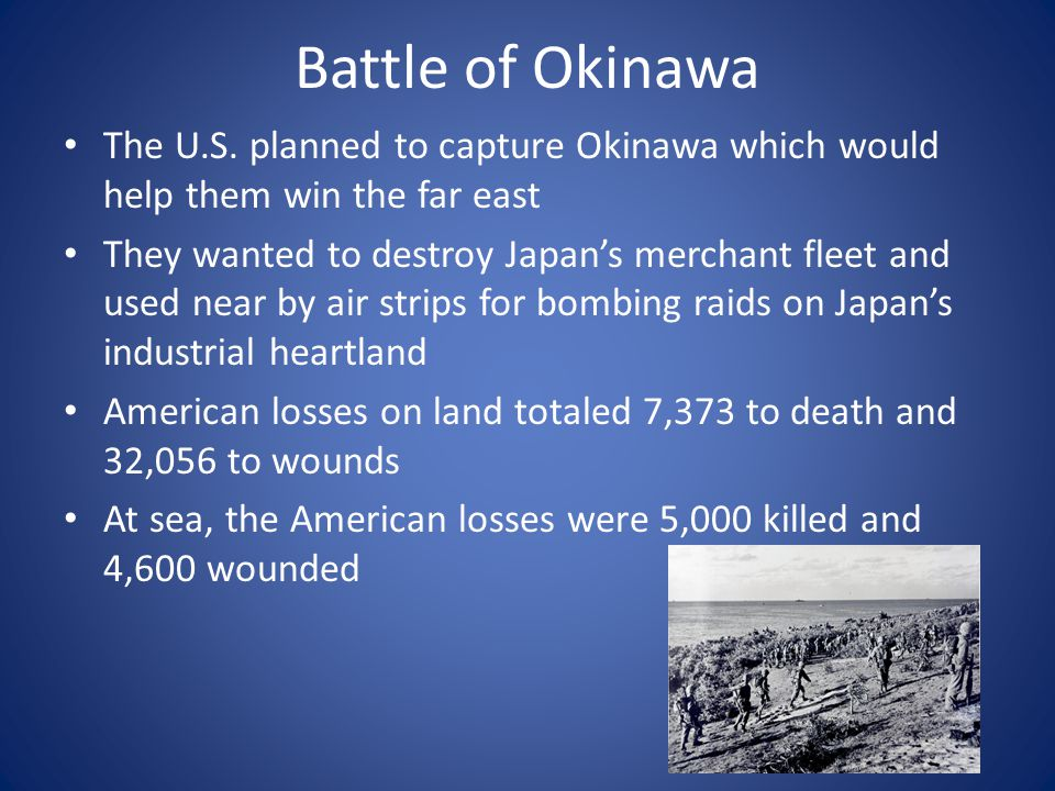 Battle of Okinawa The U.S. planned to capture Okinawa which would help them win the far east They wanted to destroy Japan's merchant fleet and used ne