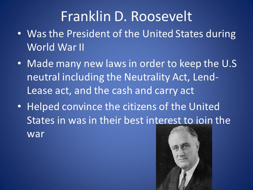 Franklin D. Roosevelt Was the President of the United States during World War II Made many new laws in order to keep the U.S neutral including the Neu