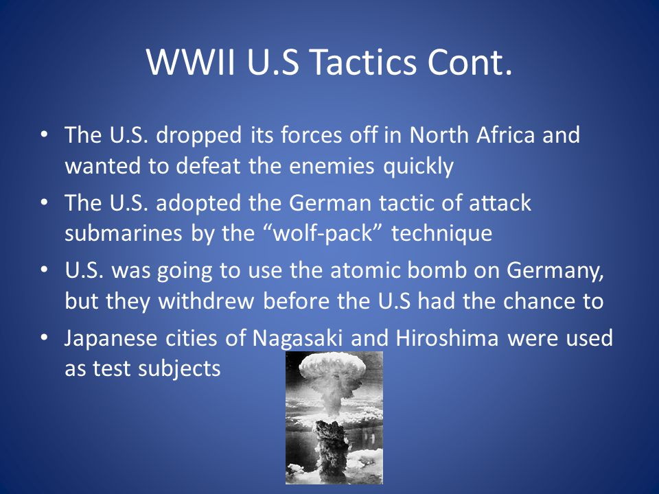 WWII U.S Tactics Cont. The U.S. dropped its forces off in North Africa and wanted to defeat the enemies quickly The U.S. adopted the German tactic of