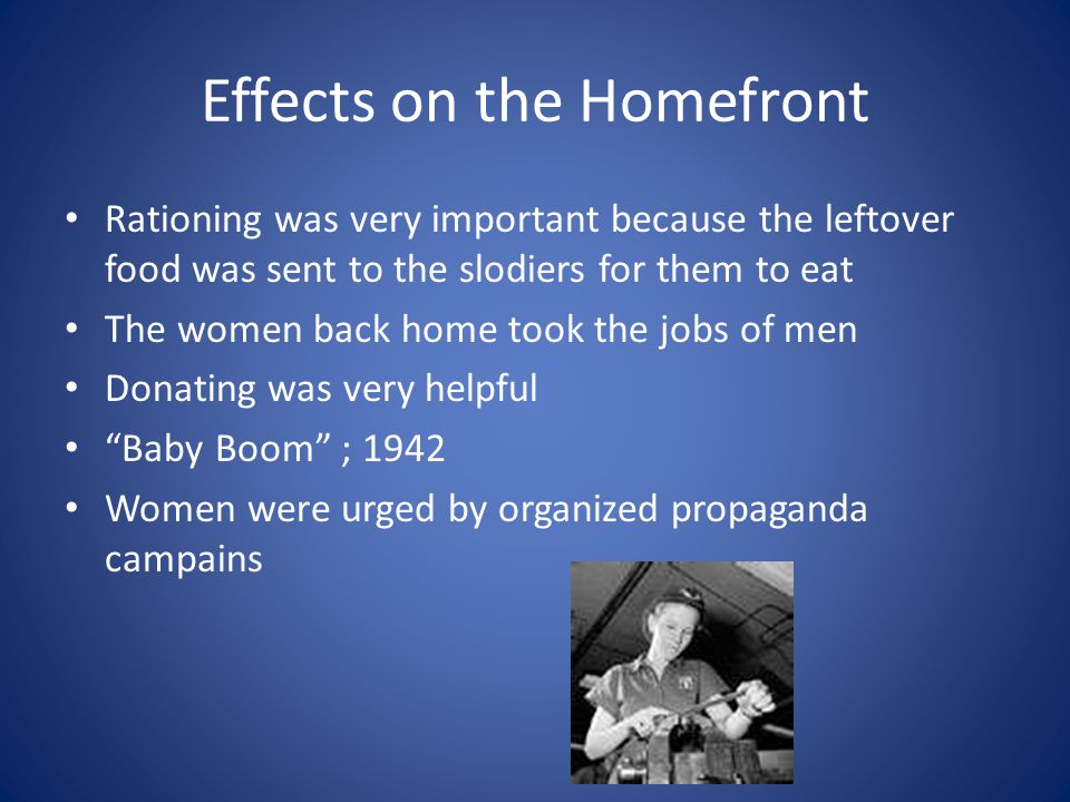 Effects on the Homefront Rationing was very important because the leftover food was sent to the slodiers for them to eat The women back home took the