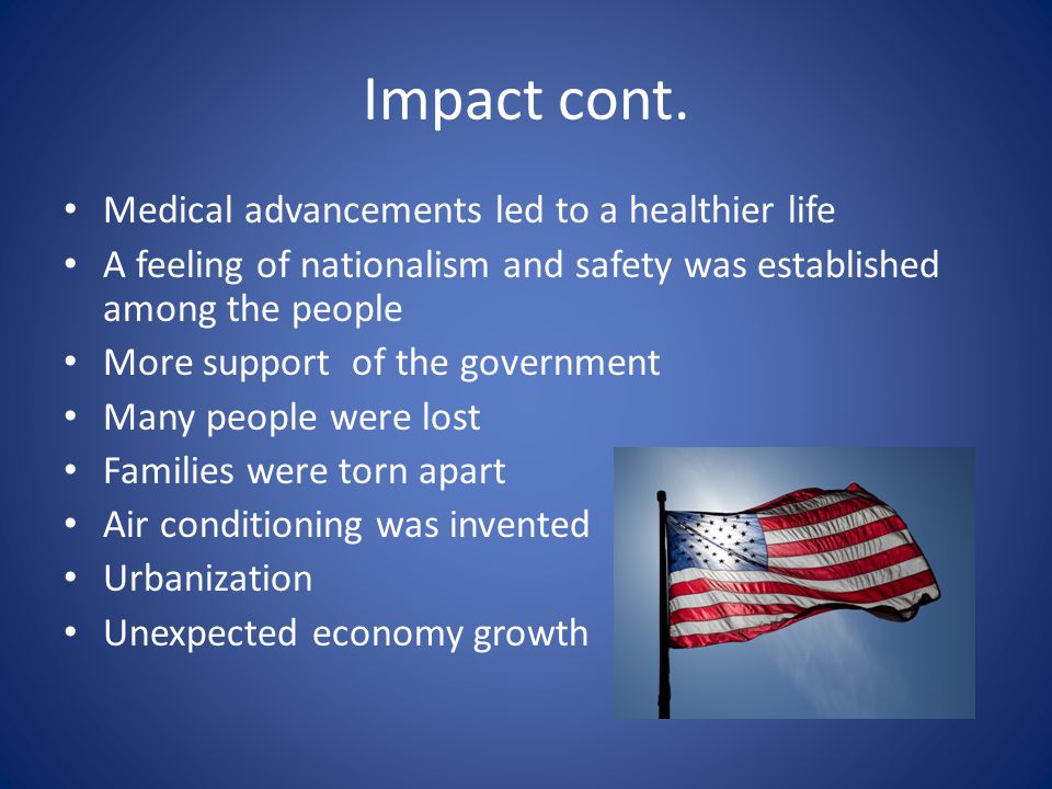 Impact cont. Medical advancements led to a healthier life A feeling of nationalism and safety was established among the people More support of the gov