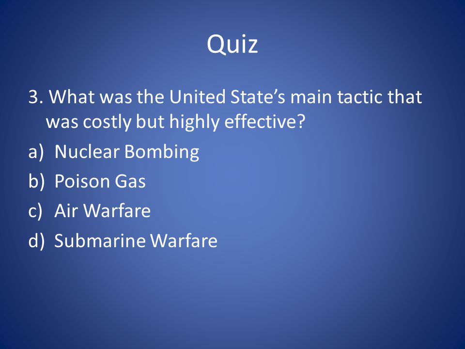 Quiz 3. What was the United State's main tactic that was costly but highly effective? a)Nuclear Bombing b)Poison Gas c)Air Warfare d)Submarine Warfare