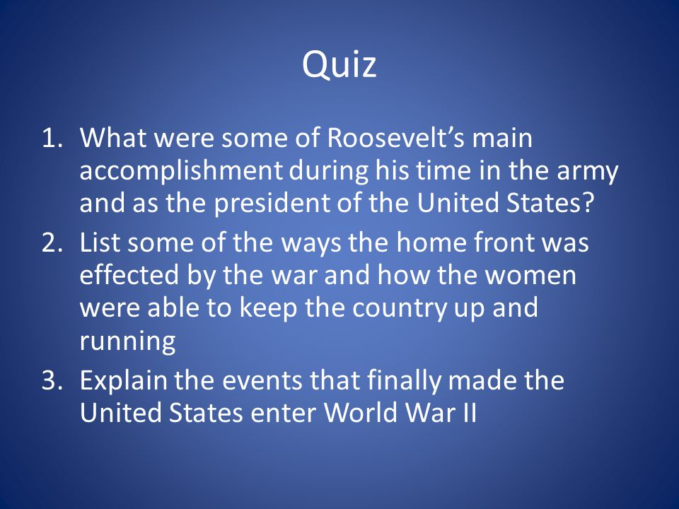 Quiz 1.What were some of Roosevelt's main accomplishment during his time in the army and as the president of the United States? 2.List some of the way