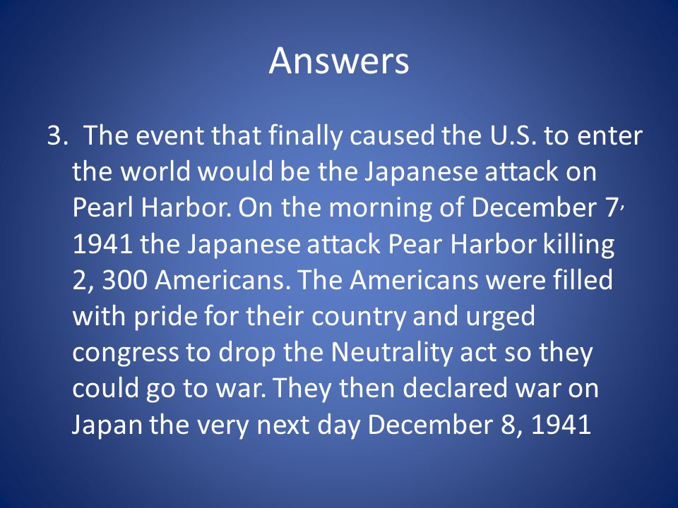 Answers 3. The event that finally caused the U.S. to enter the world would be the Japanese attack on Pearl Harbor. On the morning of December 7, 1941