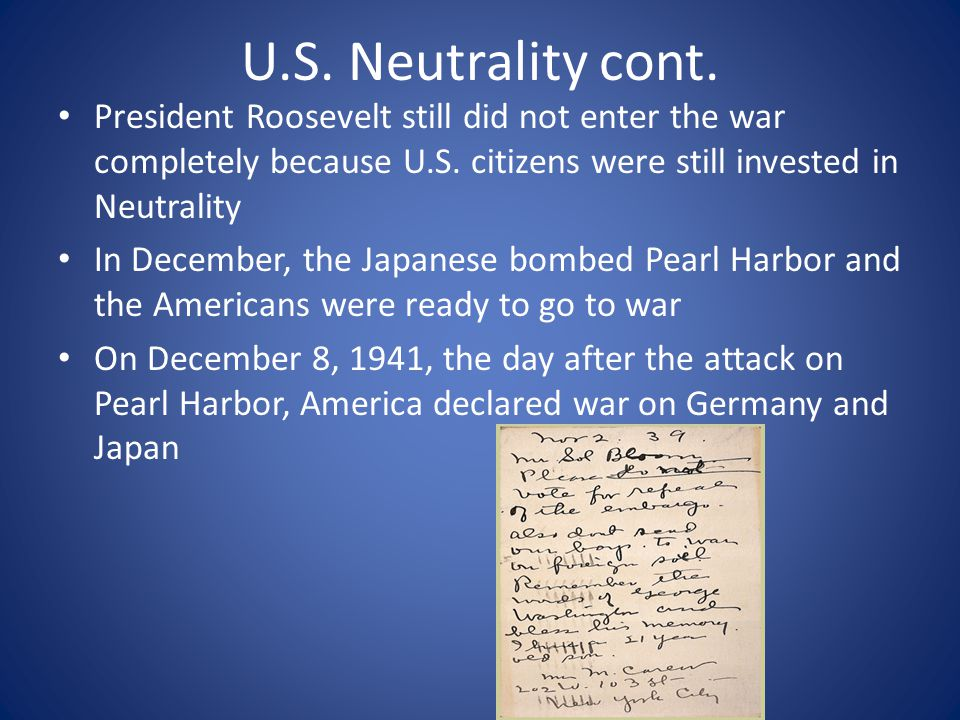 U.S. Neutrality cont. President Roosevelt still did not enter the war completely because U.S. citizens were still invested in Neutrality In December,
